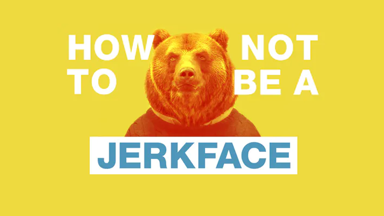How NOT to Be a Jerk Face I